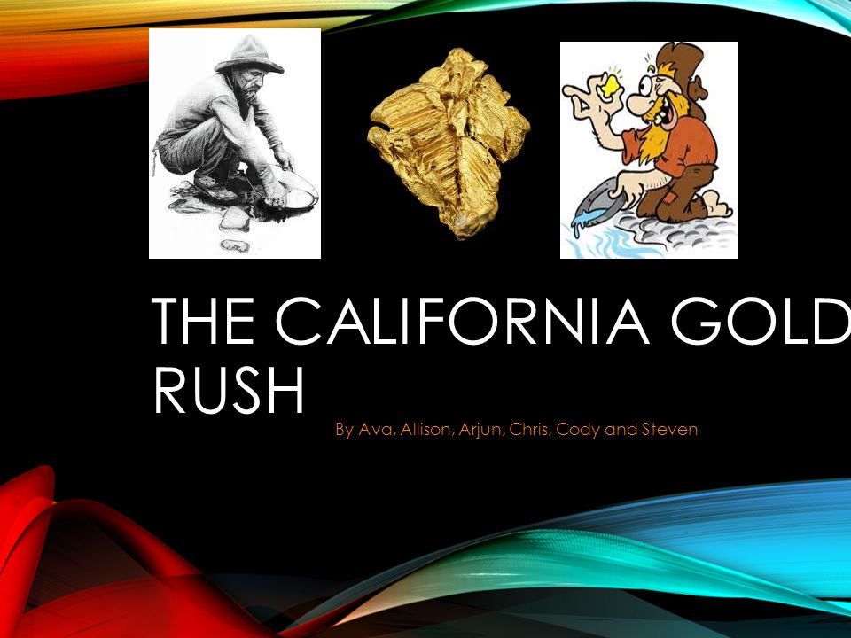 THE CALIFORNIA GOLD RUSH By Ava, Allison, Arjun, Chris, Cody and Steven