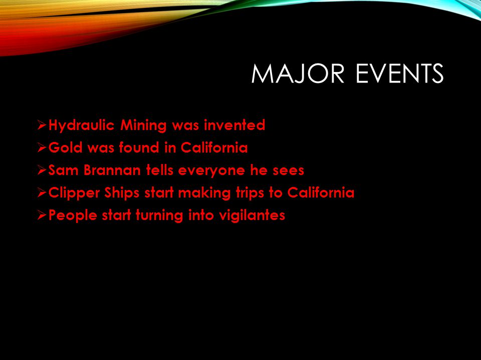 MAJOR EVENTS  Hydraulic Mining was invented  Gold was found in California  Sam Brannan tells everyone he sees  Clipper Ships start making trips to California  People start turning into vigilantes