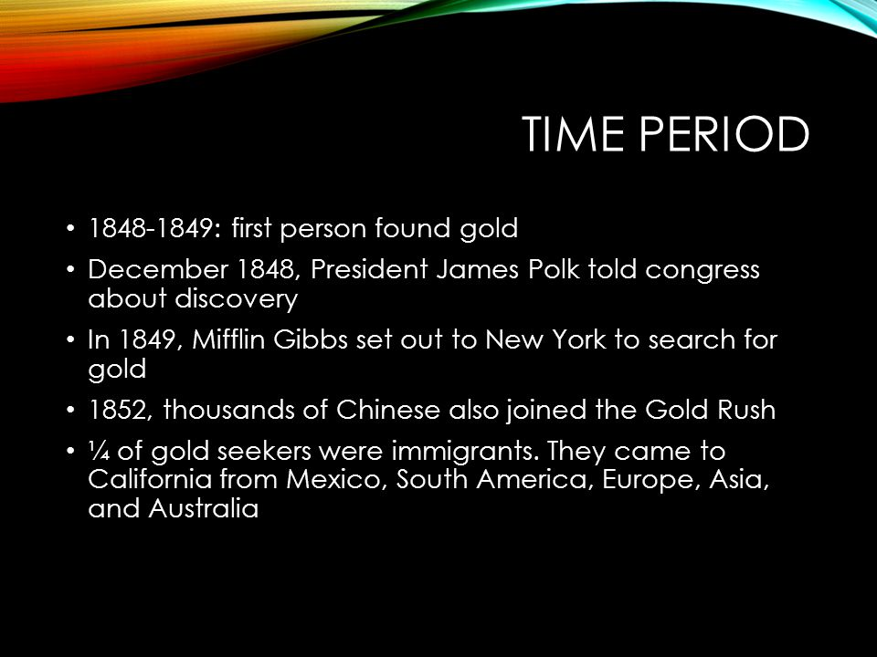 TIME PERIOD 1848-1849: first person found gold December 1848, President James Polk told congress about discovery In 1849, Mifflin Gibbs set out to New York to search for gold 1852, thousands of Chinese also joined the Gold Rush ¼ of gold seekers were immigrants.