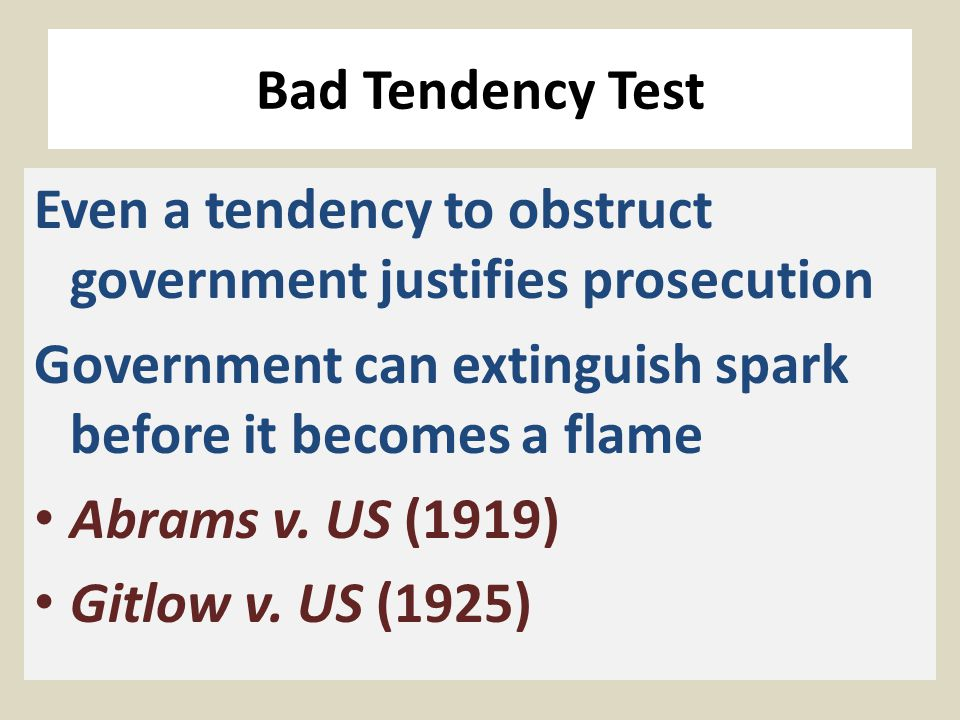 Bad Tendency Test Even a tendency to obstruct government justifies prosecution Government can extinguish spark before it becomes a flame Abrams v.
