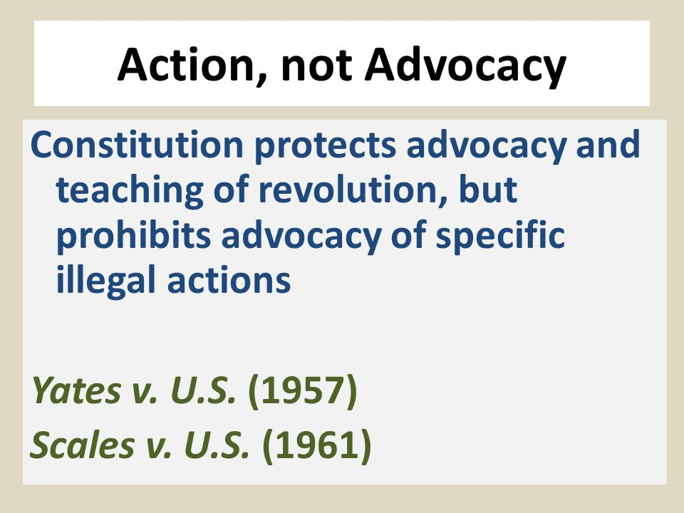 Action, not Advocacy Constitution protects advocacy and teaching of revolution, but prohibits advocacy of specific illegal actions Yates v. U.S. (1957