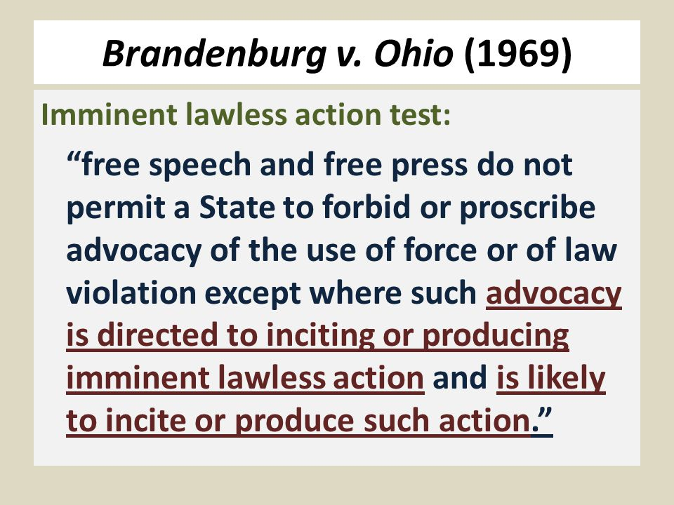 Imminent lawless action test: free speech and free press do not permit a State to forbid or proscribe advocacy of the use of force or of law violation except where such advocacy is directed to inciting or producing imminent lawless action and is likely to incite or produce such action.