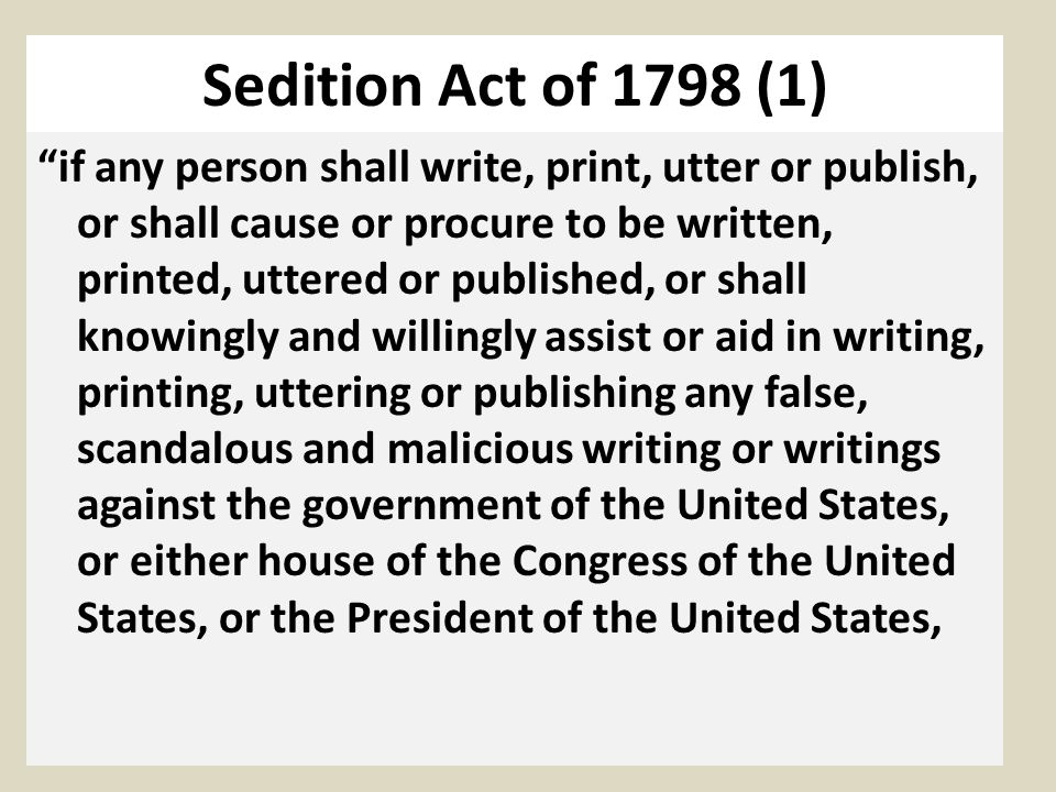 Sedition Act of 1798 (1) if any person shall write, print, utter or publish, or shall cause or procure to be written, printed, uttered or published, or shall knowingly and willingly assist or aid in writing, printing, uttering or publishing any false, scandalous and malicious writing or writings against the government of the United States, or either house of the Congress of the United States, or the President of the United States,