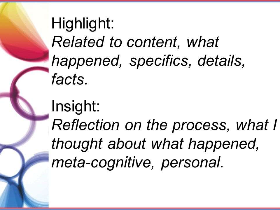 Highlight: Related to content, what happened, specifics, details, facts. Insight: Reflection on the process, what I thought about what happened, meta-