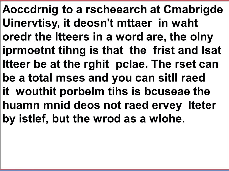 Reading is a Verb! Aoccdrnig to a rscheearch at Cmabrigde Uinervtisy, it deosn't mttaer in waht oredr the ltteers in a word are, the olny iprmoetnt ti