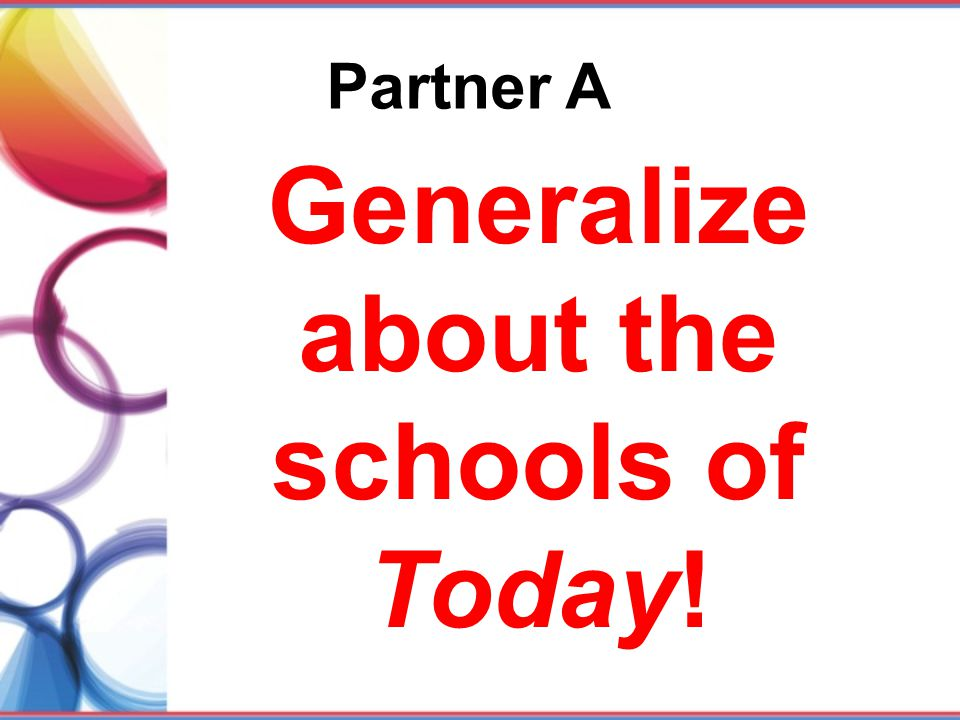 Partner A Generalize about the schools of Today!