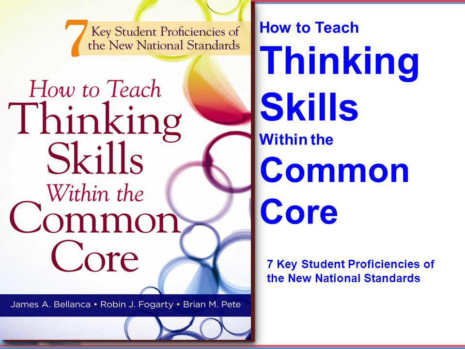How to Teach Thinking Skills Within the Common Core 7 Key Student Proficiencies of the New National Standards