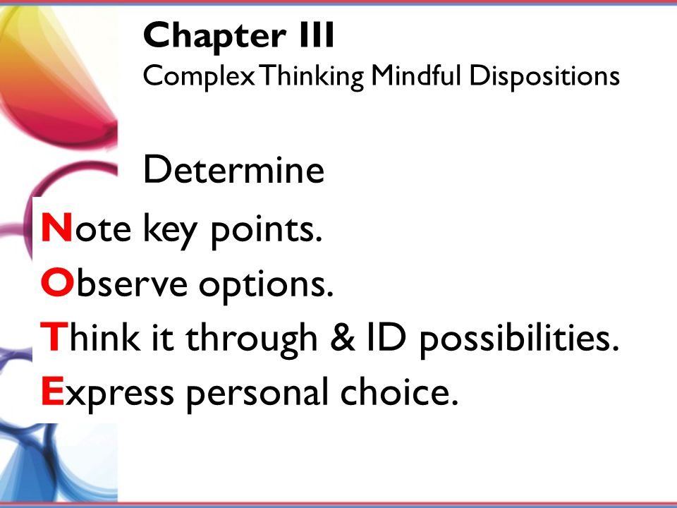 Note key points. Observe options. Think it through & ID possibilities. Express personal choice. Determine Chapter III Complex Thinking Mindful Disposi