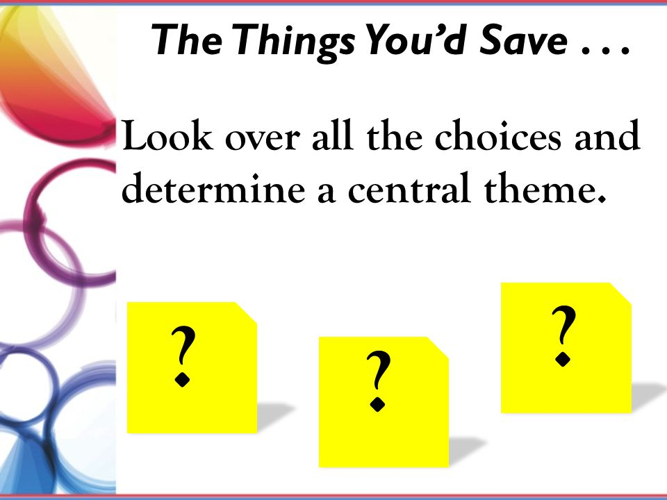 The Things You'd Save... Look over all the choices and determine a central theme. ? ? ?