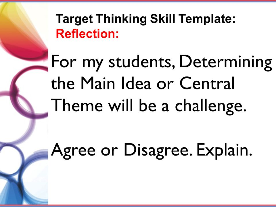 For my students, Determining the Main Idea or Central Theme will be a challenge. Agree or Disagree. Explain. Target Thinking Skill Template: Reflectio