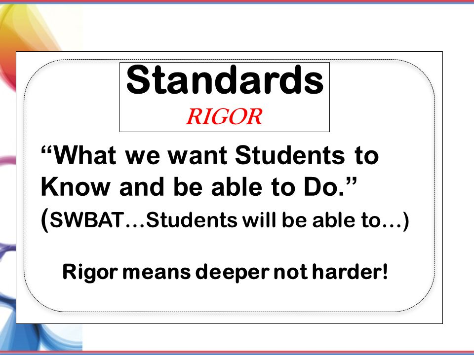 "Standards ""What we want Students to Know and be able to Do."" ( SWBAT…Students will be able to…) Rigor means deeper not harder! RIGOR"