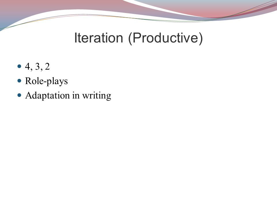 Iteration (Productive) 4, 3, 2 Role-plays Adaptation in writing