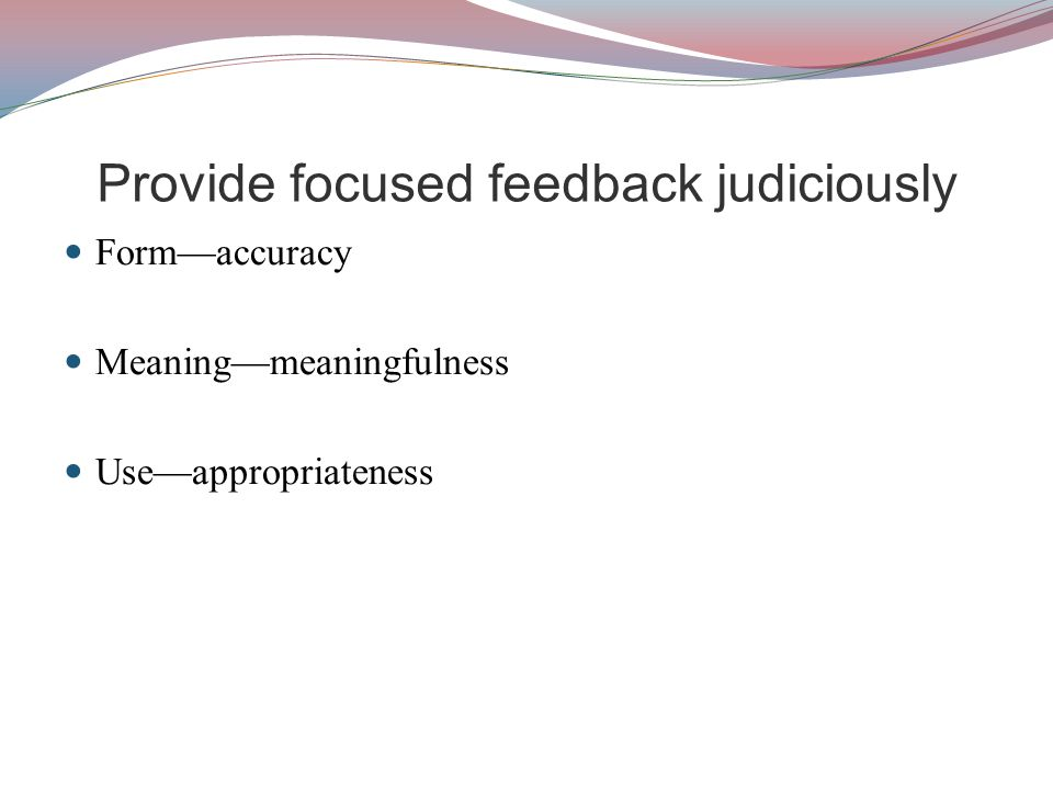 Provide focused feedback judiciously Form—accuracy Meaning—meaningfulness Use—appropriateness