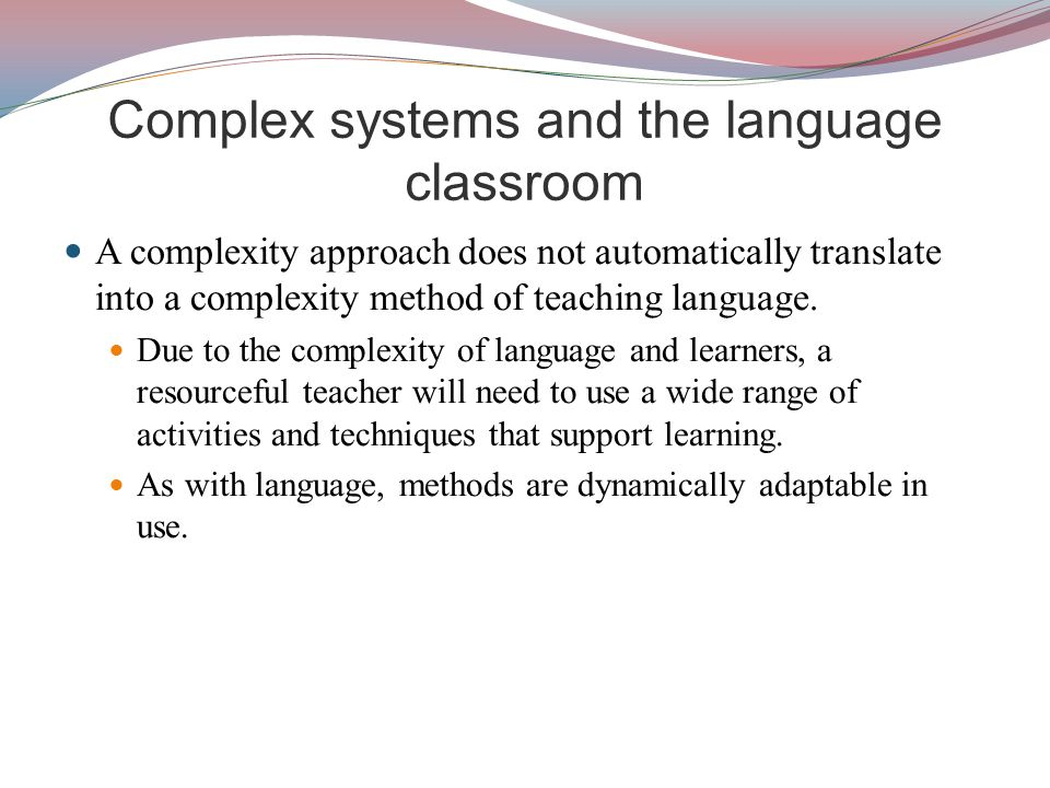 Complex systems and the language classroom A complexity approach does not automatically translate into a complexity method of teaching language.