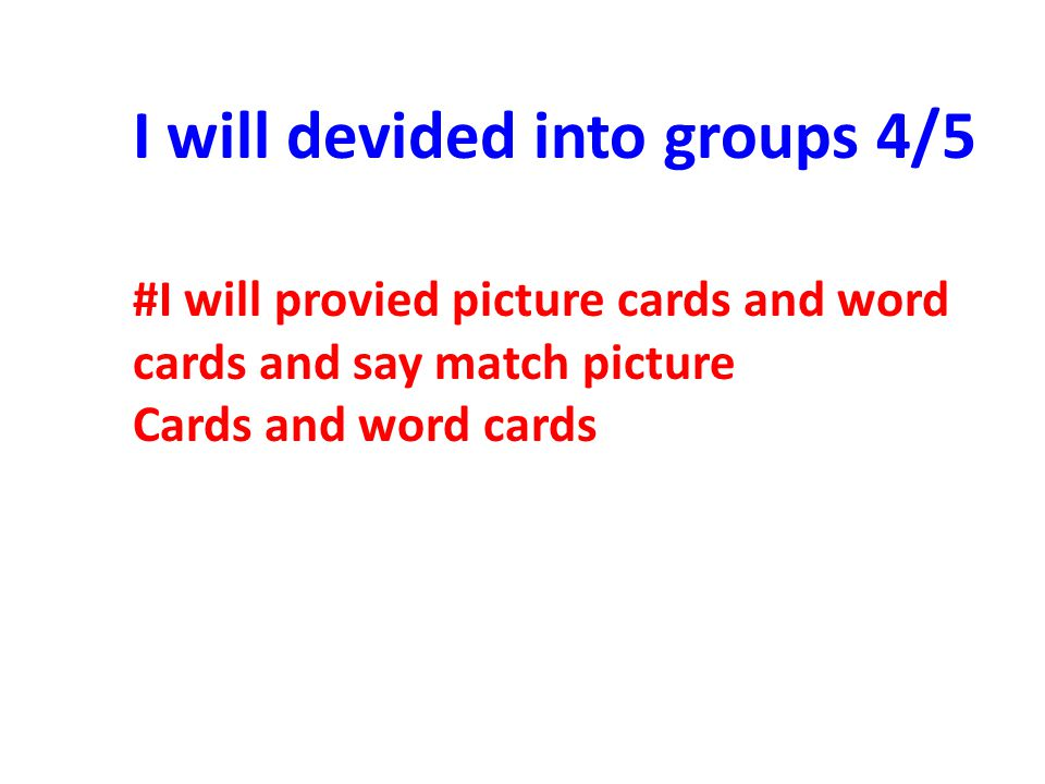 #I will provied picture cards and word cards and say match picture Cards and word cards I will devided into groups 4/5