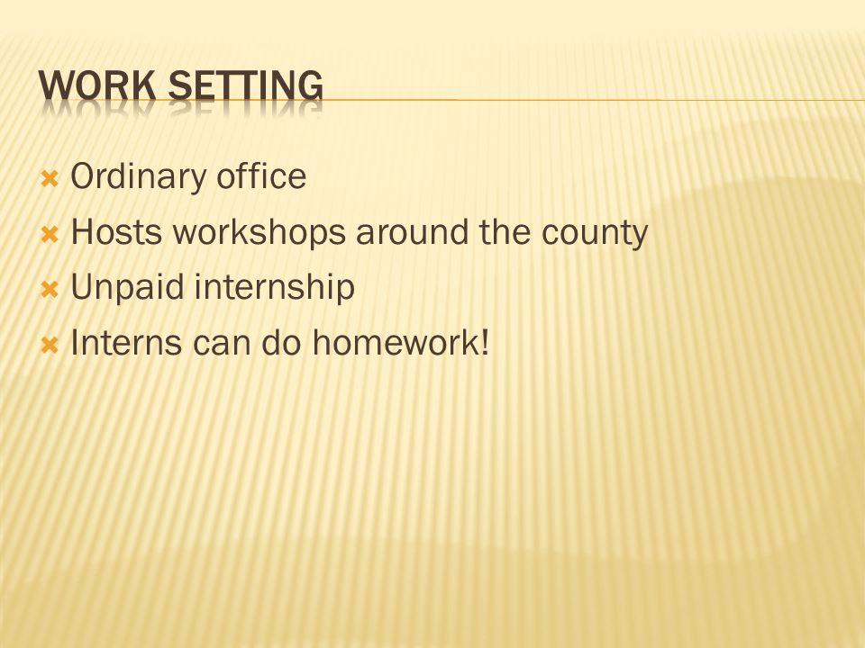  Ordinary office  Hosts workshops around the county  Unpaid internship  Interns can do homework!