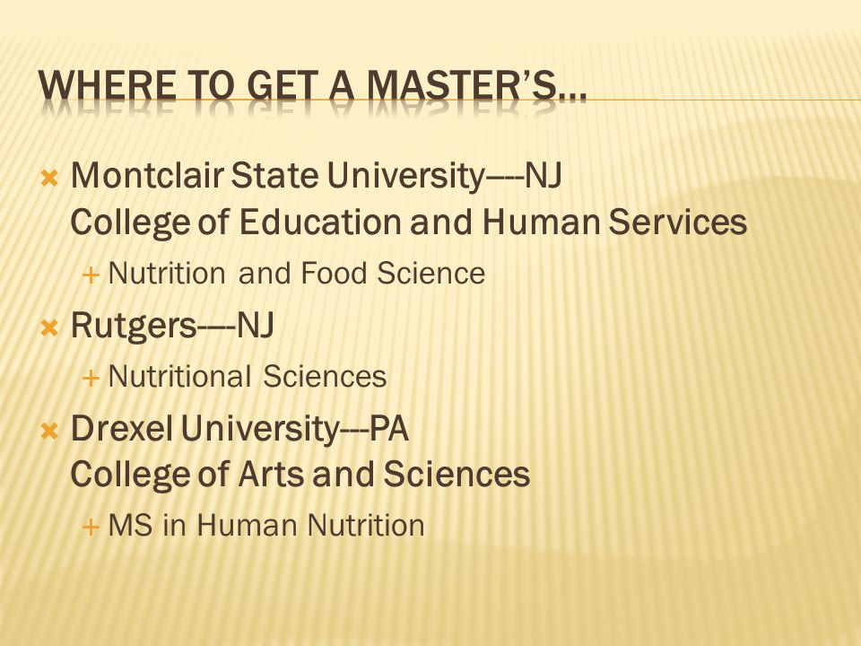  Montclair State University----NJ College of Education and Human Services  Nutrition and Food Science  Rutgers----NJ  Nutritional Sciences  Drexel University---PA College of Arts and Sciences  MS in Human Nutrition