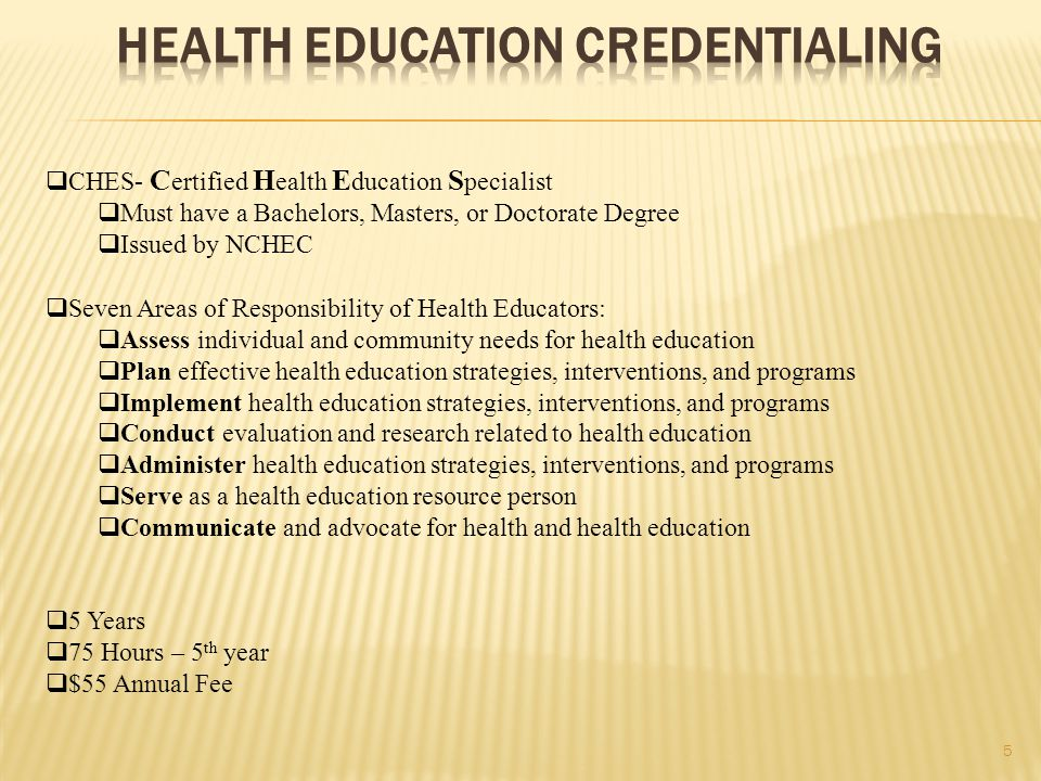5  CHES- C ertified H ealth E ducation S pecialist  Must have a Bachelors, Masters, or Doctorate Degree  Issued by NCHEC  Seven Areas of Responsibility of Health Educators:  Assess individual and community needs for health education  Plan effective health education strategies, interventions, and programs  Implement health education strategies, interventions, and programs  Conduct evaluation and research related to health education  Administer health education strategies, interventions, and programs  Serve as a health education resource person  Communicate and advocate for health and health education  5 Years  75 Hours – 5 th year  $55 Annual Fee