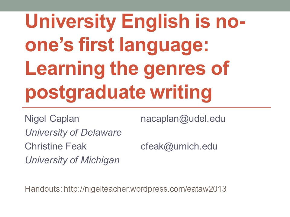 University English is no- one's first language: Learning the genres of postgraduate writing Nigel Caplannacaplan@udel.edu University of Delaware Christine Feakcfeak@umich.edu University of Michigan Handouts: http://nigelteacher.wordpress.com/eataw2013