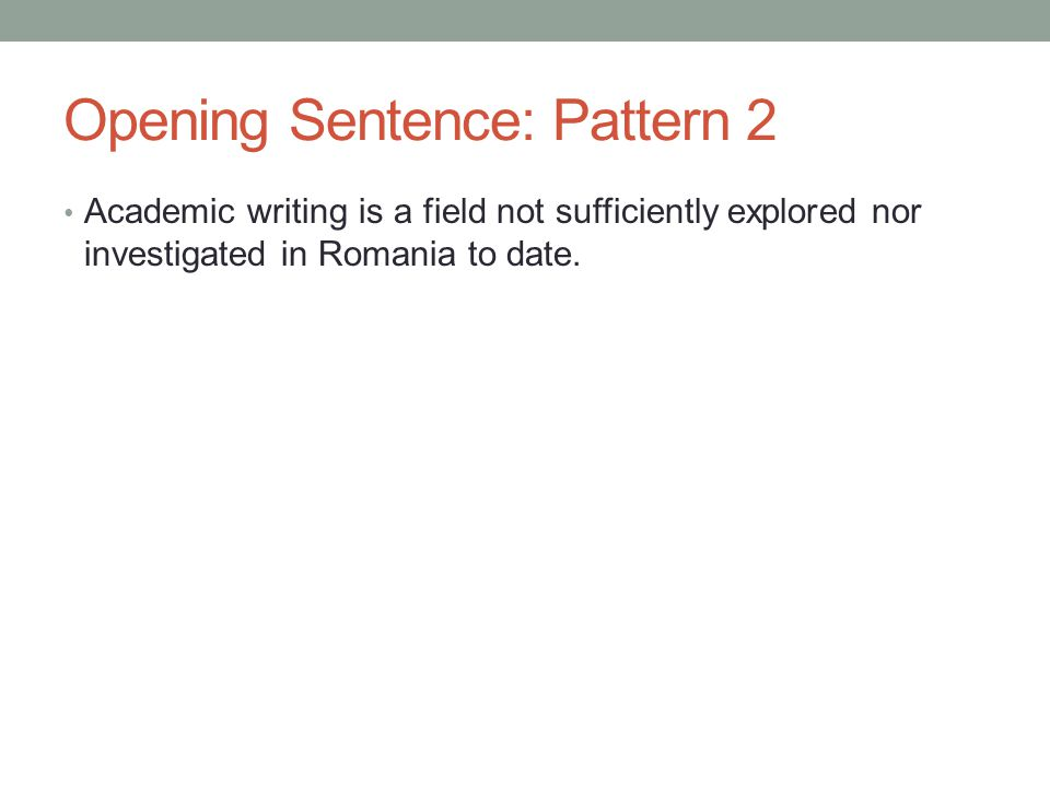 Opening Sentence: Pattern 2 Academic writing is a field not sufficiently explored nor investigated in Romania to date.