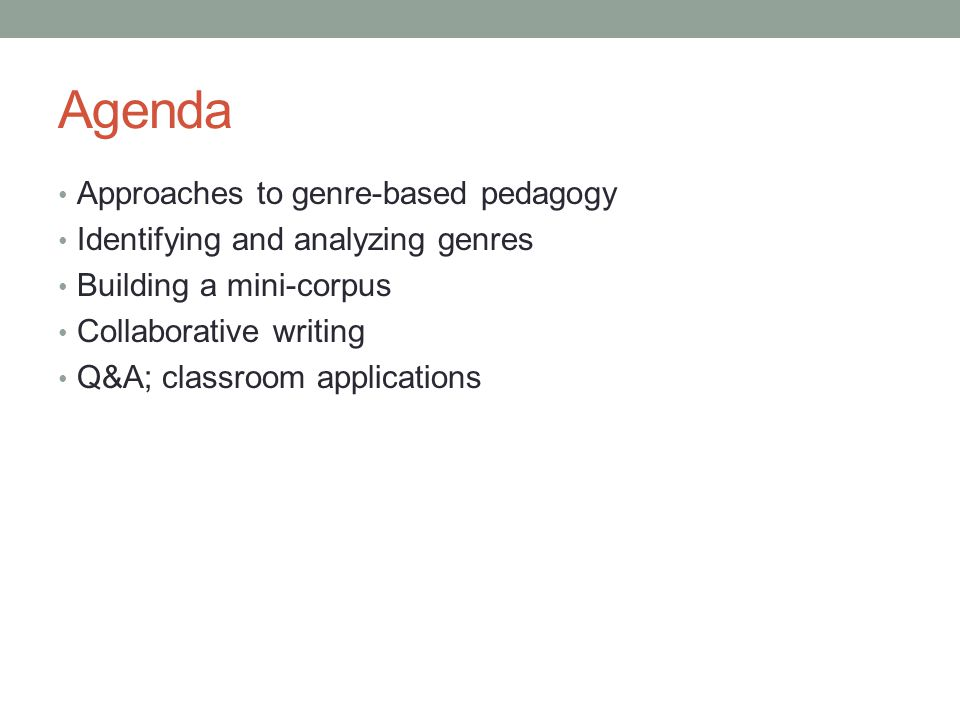 Agenda Approaches to genre-based pedagogy Identifying and analyzing genres Building a mini-corpus Collaborative writing Q&A; classroom applications