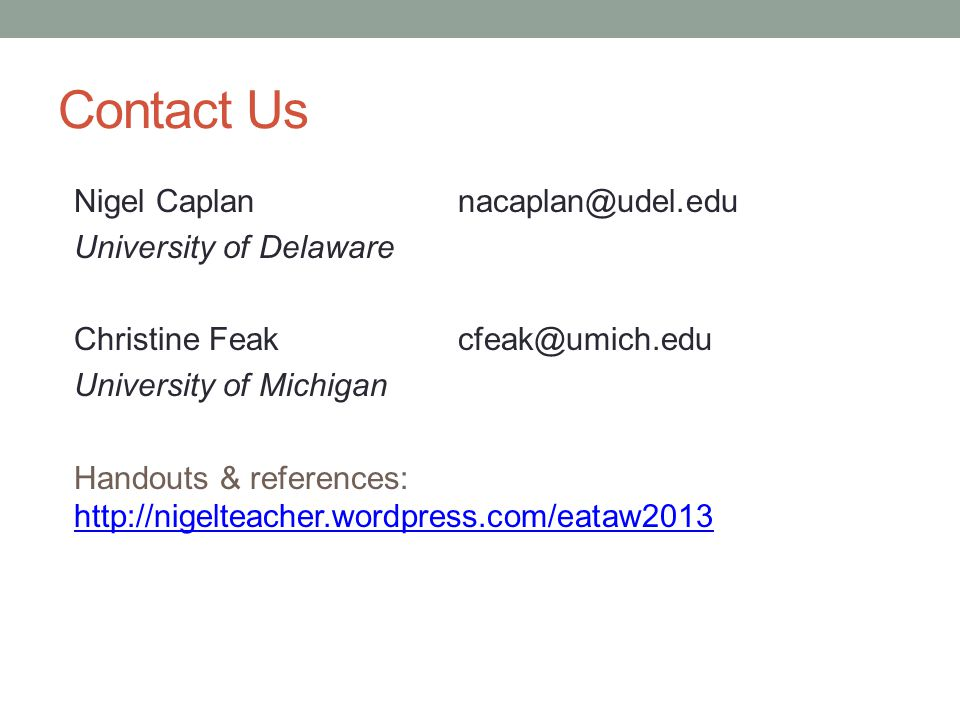 Contact Us Nigel Caplannacaplan@udel.edu University of Delaware Christine Feakcfeak@umich.edu University of Michigan Handouts & references: http://nigelteacher.wordpress.com/eataw2013 http://nigelteacher.wordpress.com/eataw2013