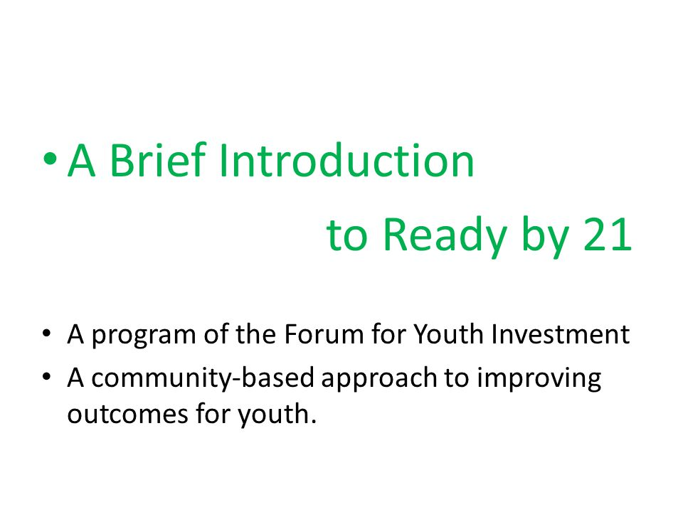 A Brief Introduction to Ready by 21 A program of the Forum for Youth Investment A community-based approach to improving outcomes for youth.