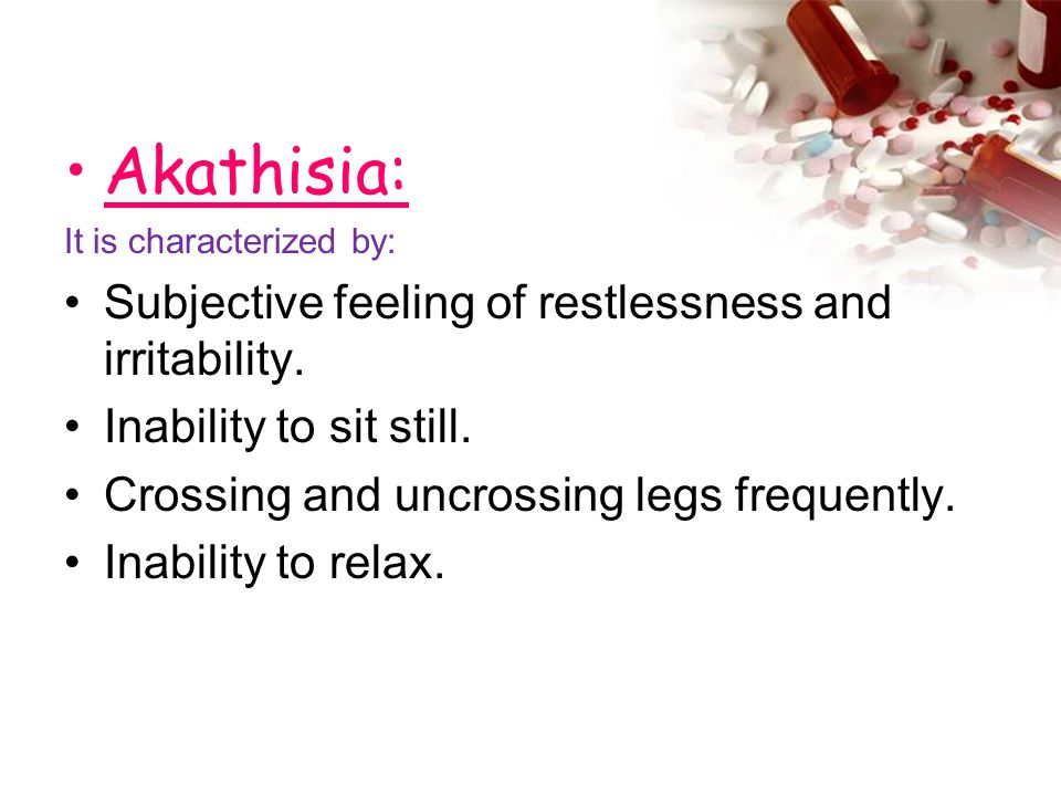 Akathisia: It is characterized by: Subjective feeling of restlessness and irritability. Inability to sit still. Crossing and uncrossing legs frequentl