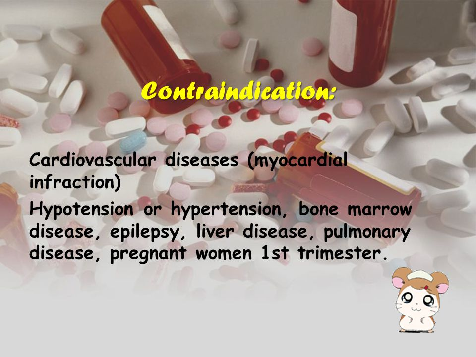 Contraindication: Cardiovascular diseases (myocardial infraction) Hypotension or hypertension, bone marrow disease, epilepsy, liver disease, pulmonary