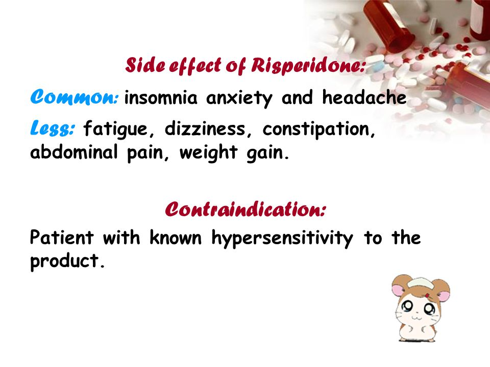 Side effect of Risperidone: Common : insomnia anxiety and headache Less: fatigue, dizziness, constipation, abdominal pain, weight gain. Contraindicati