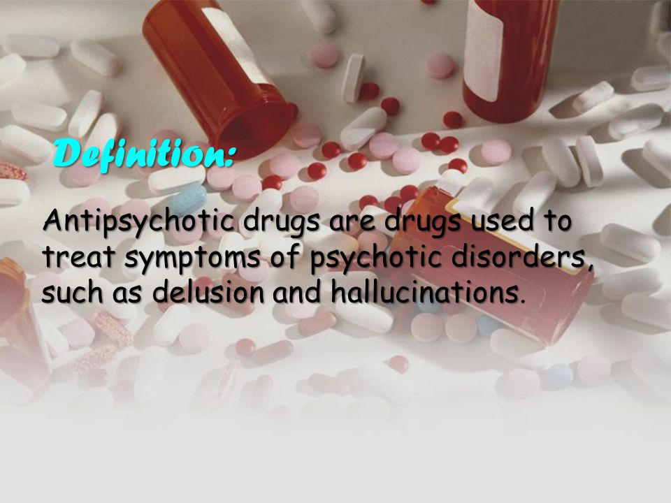 Definition: Definition: Antipsychotic drugs are drugs used to treat symptoms of psychotic disorders, such as delusion and hallucinations Antipsychotic