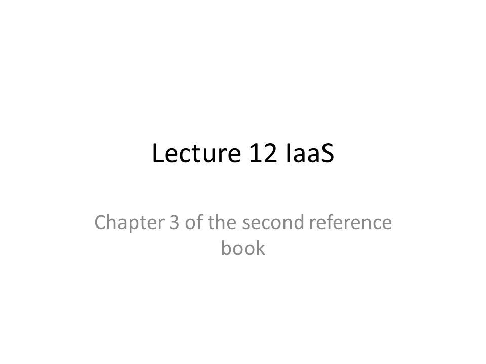 Lecture 12 IaaS Chapter 3 of the second reference book