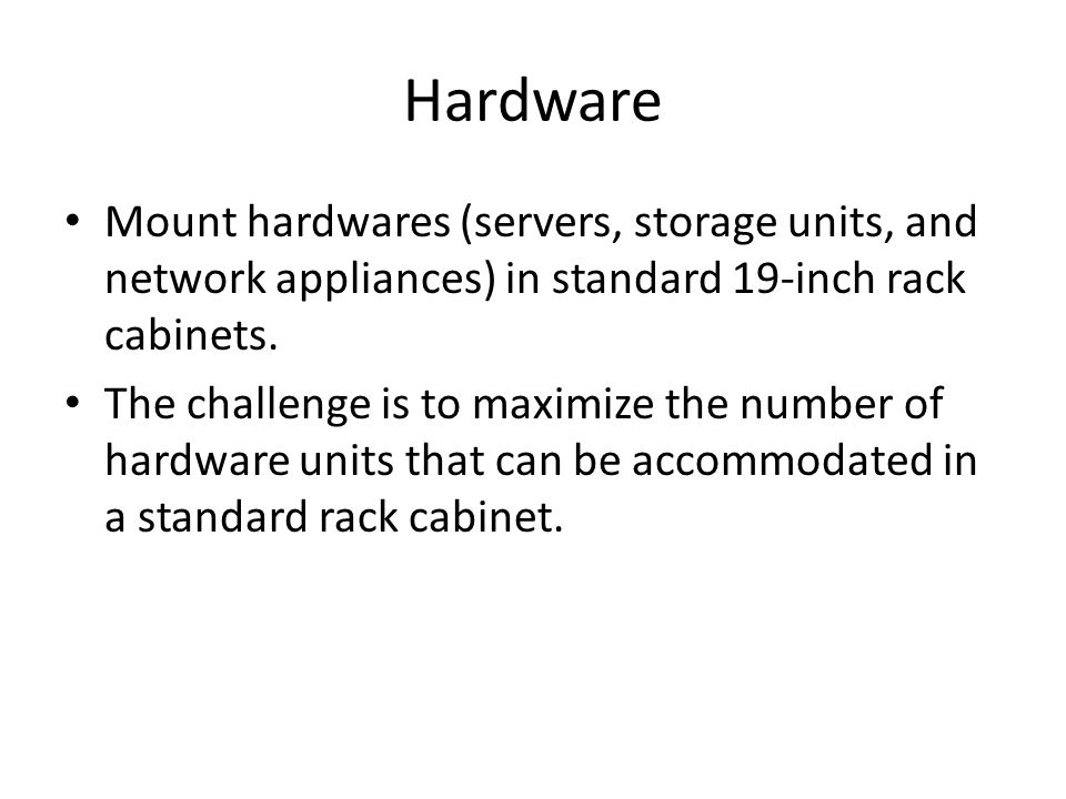 Hardware Mount hardwares (servers, storage units, and network appliances) in standard 19-inch rack cabinets. The challenge is to maximize the number o