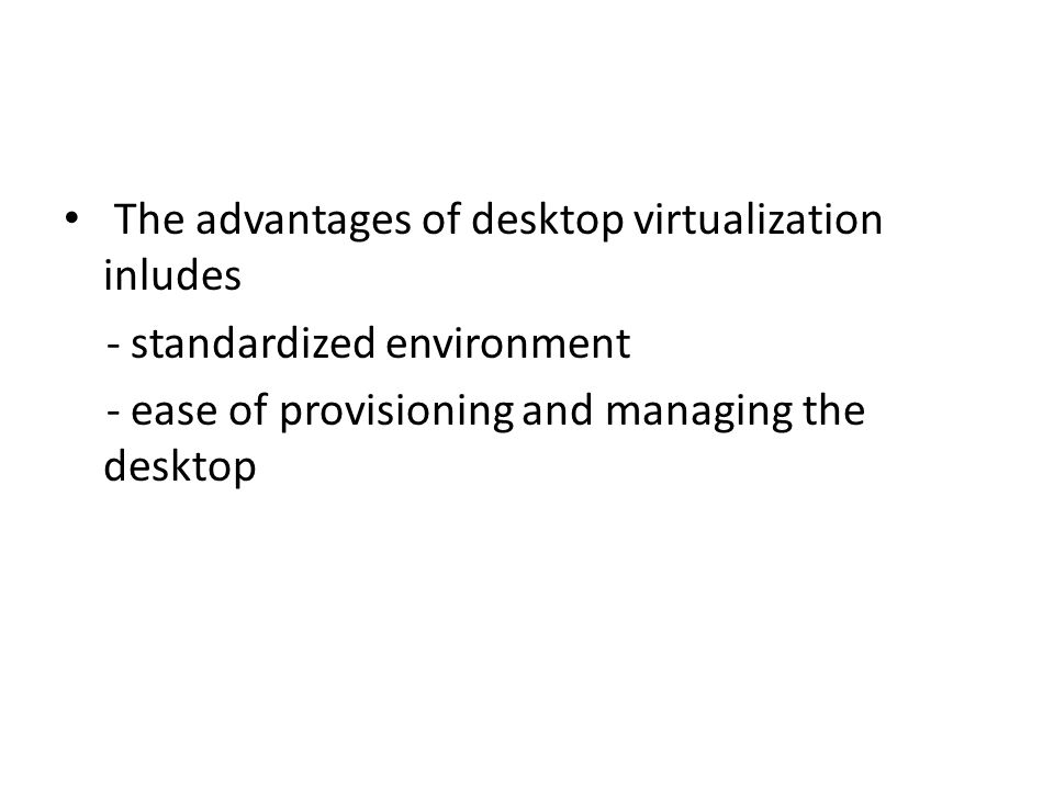 The advantages of desktop virtualization inludes - standardized environment - ease of provisioning and managing the desktop