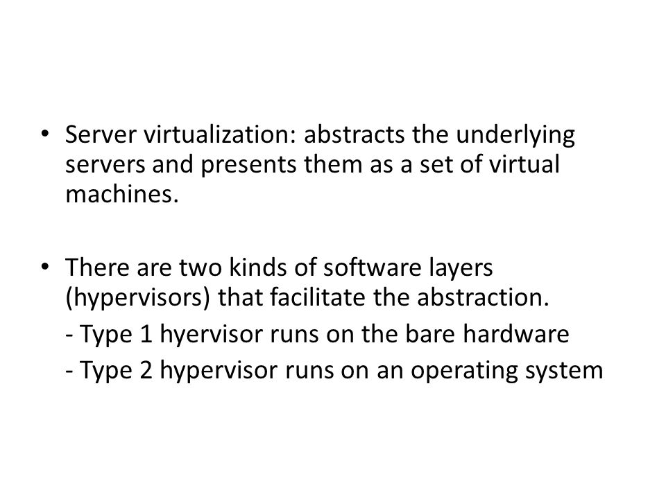 Server virtualization: abstracts the underlying servers and presents them as a set of virtual machines. There are two kinds of software layers (hyperv