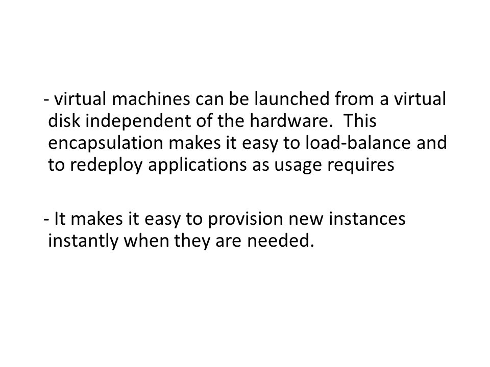 - virtual machines can be launched from a virtual disk independent of the hardware. This encapsulation makes it easy to load-balance and to redeploy a