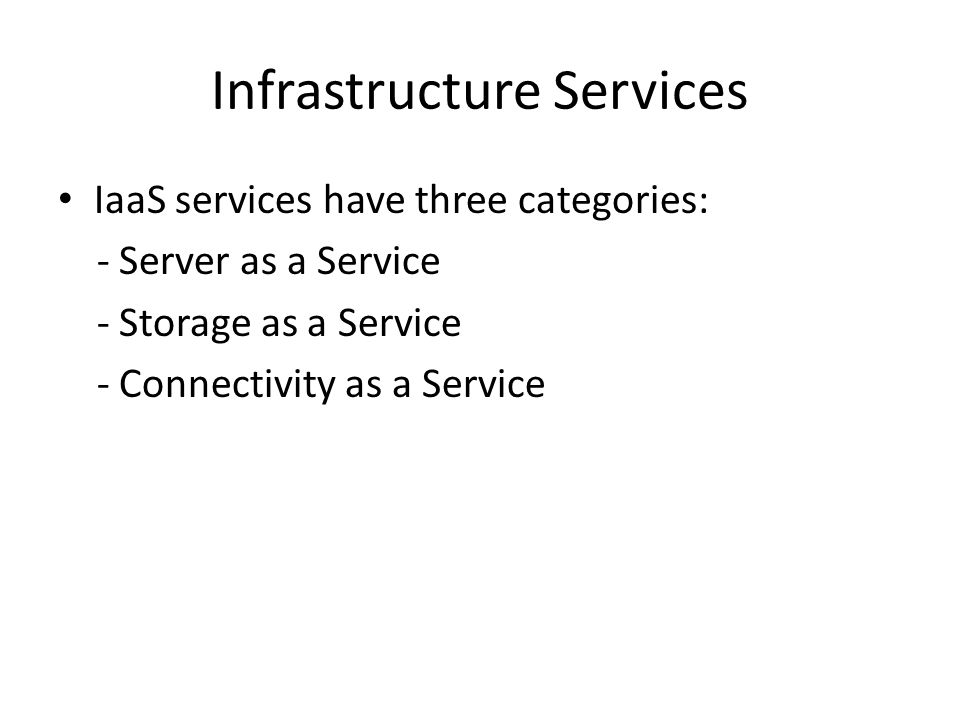 Infrastructure Services IaaS services have three categories: - Server as a Service - Storage as a Service - Connectivity as a Service