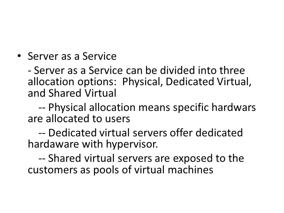 Server as a Service - Server as a Service can be divided into three allocation options: Physical, Dedicated Virtual, and Shared Virtual -- Physical al