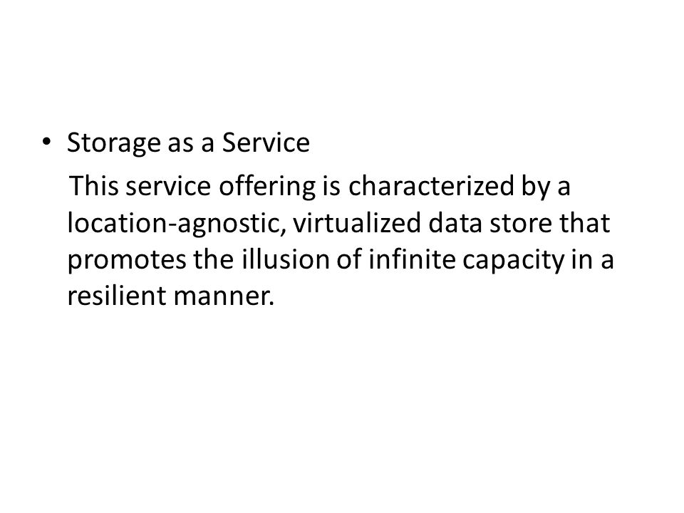 Storage as a Service This service offering is characterized by a location-agnostic, virtualized data store that promotes the illusion of infinite capa