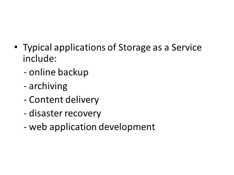 Typical applications of Storage as a Service include: - online backup - archiving - Content delivery - disaster recovery - web application development