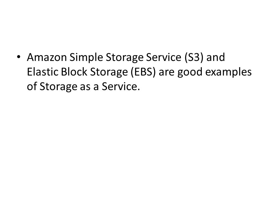Amazon Simple Storage Service (S3) and Elastic Block Storage (EBS) are good examples of Storage as a Service.