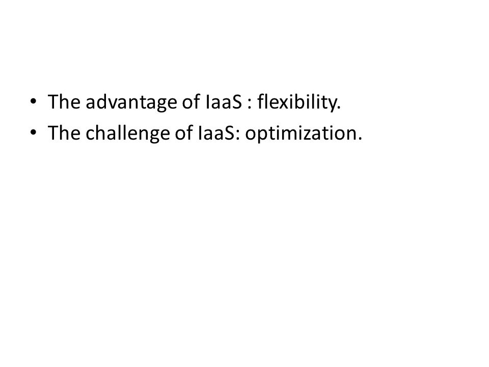 The advantage of IaaS : flexibility. The challenge of IaaS: optimization.
