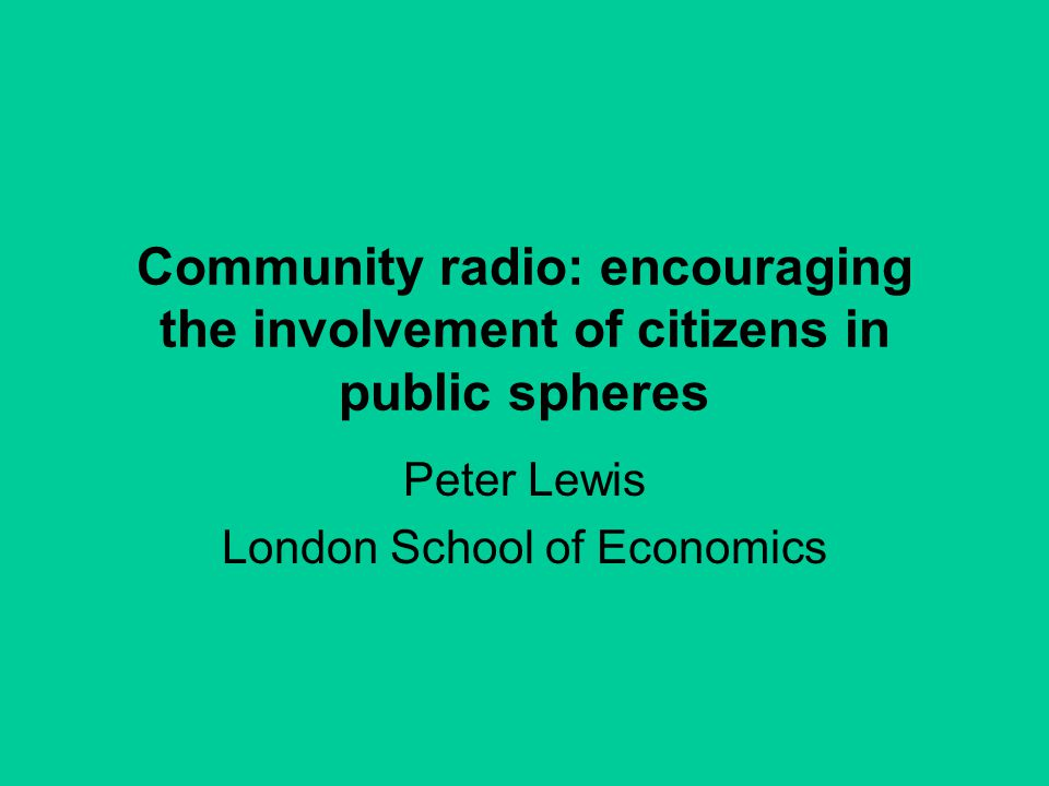 Community radio: encouraging the involvement of citizens in public spheres Peter Lewis London School of Economics