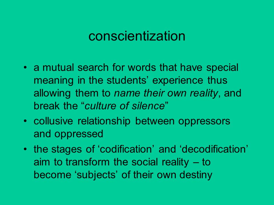 conscientization a mutual search for words that have special meaning in the students' experience thus allowing them to name their own reality, and break the culture of silence collusive relationship between oppressors and oppressed the stages of 'codification' and 'decodification' aim to transform the social reality – to become 'subjects' of their own destiny