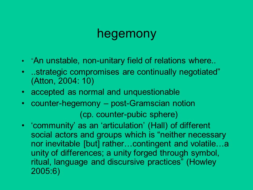 "hegemony "" An unstable, non-unitary field of relations where....strategic compromises are continually negotiated"" (Atton, 2004: 10) accepted as normal"