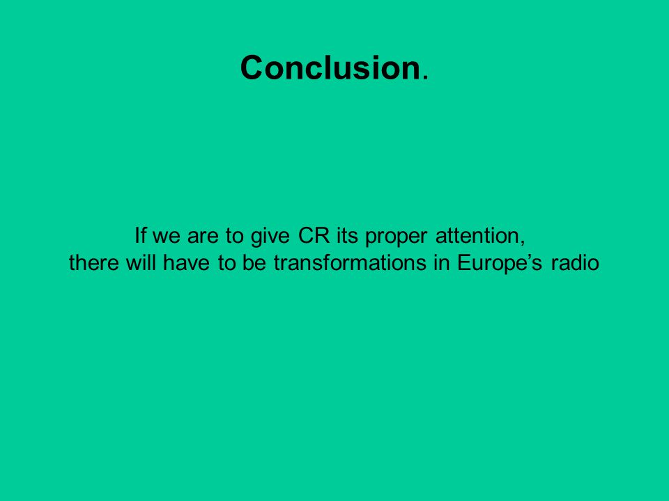 Conclusion. If we are to give CR its proper attention, there will have to be transformations in Europe's radio