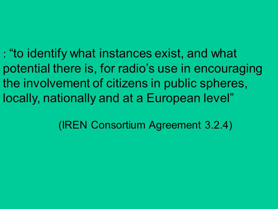 : to identify what instances exist, and what potential there is, for radio's use in encouraging the involvement of citizens in public spheres, locally, nationally and at a European level (IREN Consortium Agreement 3.2.4)