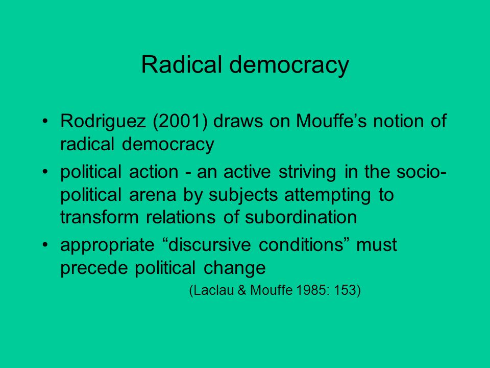 Radical democracy Rodriguez (2001) draws on Mouffe's notion of radical democracy political action - an active striving in the socio- political arena by subjects attempting to transform relations of subordination appropriate discursive conditions must precede political change (Laclau & Mouffe 1985: 153)