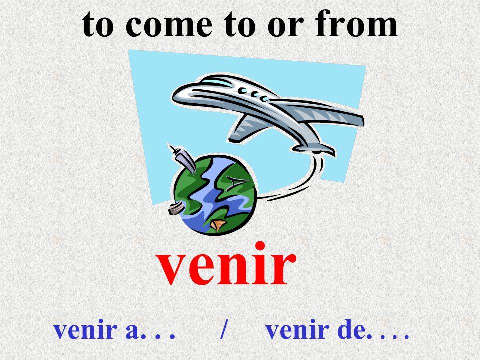 to come to or from venir venir a... / venir de....
