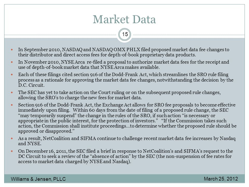 Market Data March 25, 2012 Williams & Jensen, PLLC 15 In September 2010, NASDAQ and NASDAQ OMX PHLX filed proposed market data fee changes to their distributor and direct access fees for depth-of-book proprietary data products.